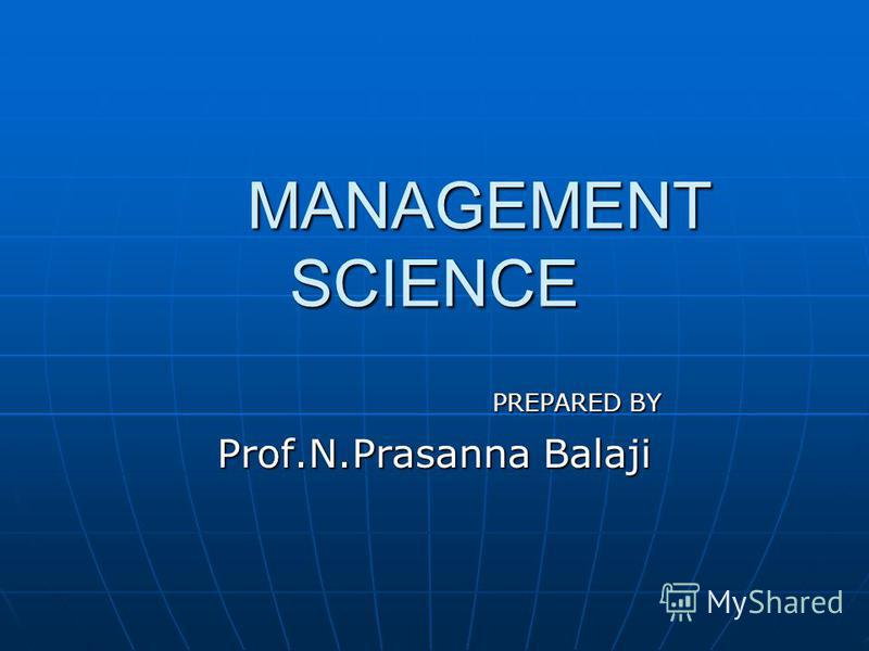 MANAGEMENT SCIENCE MANAGEMENT SCIENCE PREPARED BY PREPARED BY Prof.N.Prasanna Balaji