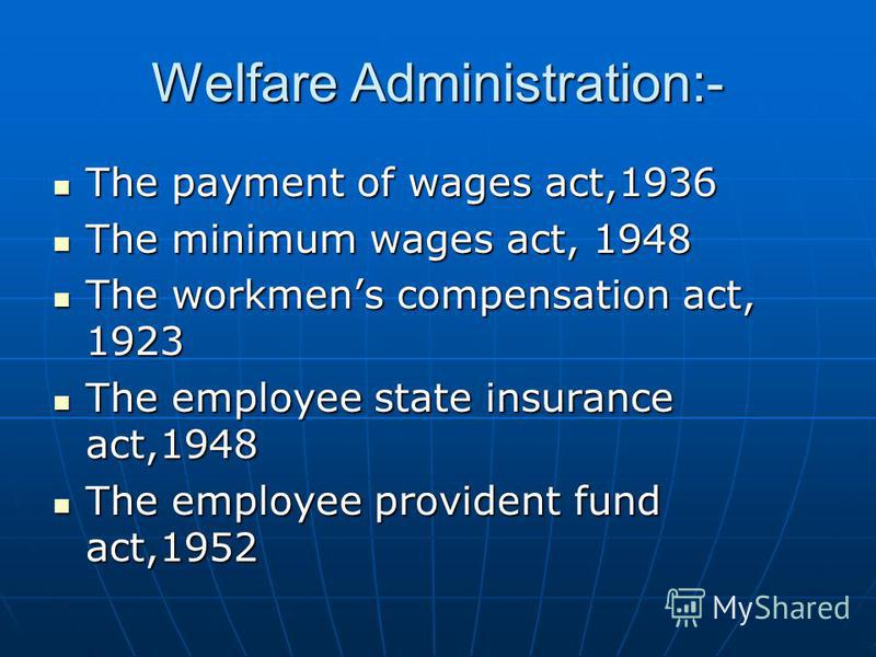 Welfare Administration:- The payment of wages act,1936 The payment of wages act,1936 The minimum wages act, 1948 The minimum wages act, 1948 The workmens compensation act, 1923 The workmens compensation act, 1923 The employee state insurance act,1948