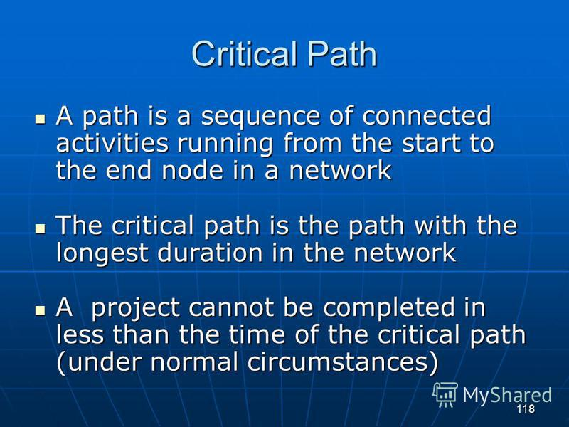118 Critical Path A path is a sequence of connected activities running from the start to the end node in a network A path is a sequence of connected activities running from the start to the end node in a network The critical path is the path with the