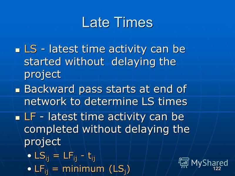 122 Late Times LS - latest time activity can be started without delaying the project LS - latest time activity can be started without delaying the project Backward pass starts at end of network to determine LS times Backward pass starts at end of net