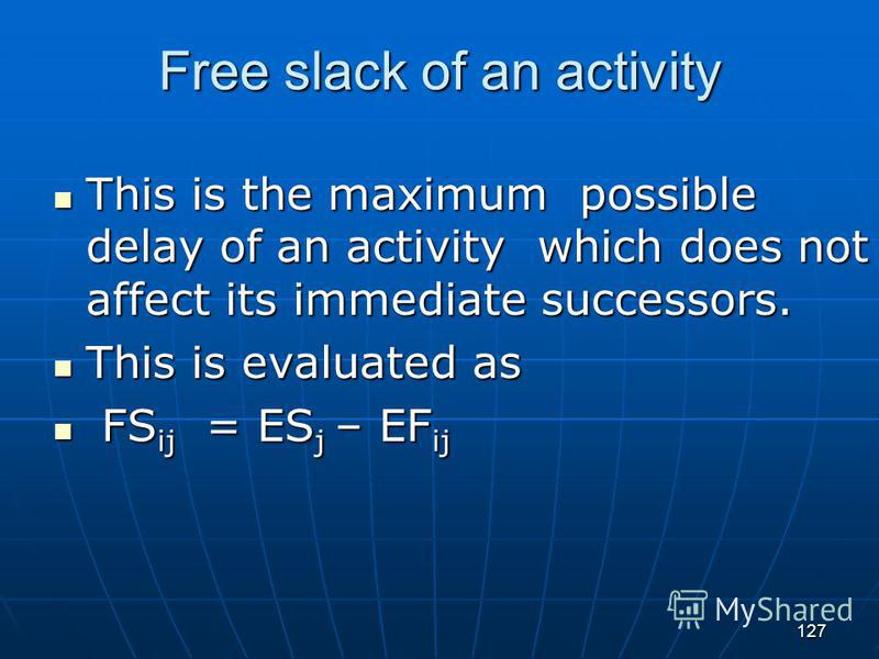 127 Free slack of an activity This is the maximum possible delay of an activity which does not affect its immediate successors. This is the maximum possible delay of an activity which does not affect its immediate successors. This is evaluated as Thi