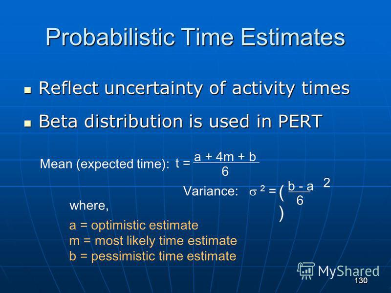 130 Probabilistic Time Estimates Reflect uncertainty of activity times Reflect uncertainty of activity times Beta distribution is used in PERT Beta distribution is used in PERT b - a 6 ()() Variance: 2 = a = optimistic estimate m = most likely time e