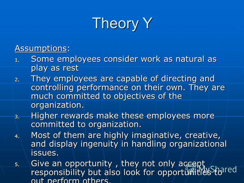 Theory Y Assumptions: 1. Some employees consider work as natural as play as rest 2. They employees are capable of directing and controlling performance on their own. They are much committed to objectives of the organization. 3. Higher rewards make th