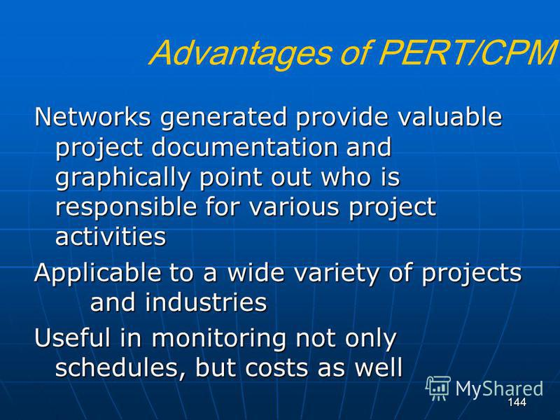 144 Advantages of PERT/CPM Networks generated provide valuable project documentation and graphically point out who is responsible for various project activities Applicable to a wide variety of projects and industries Useful in monitoring not only sch