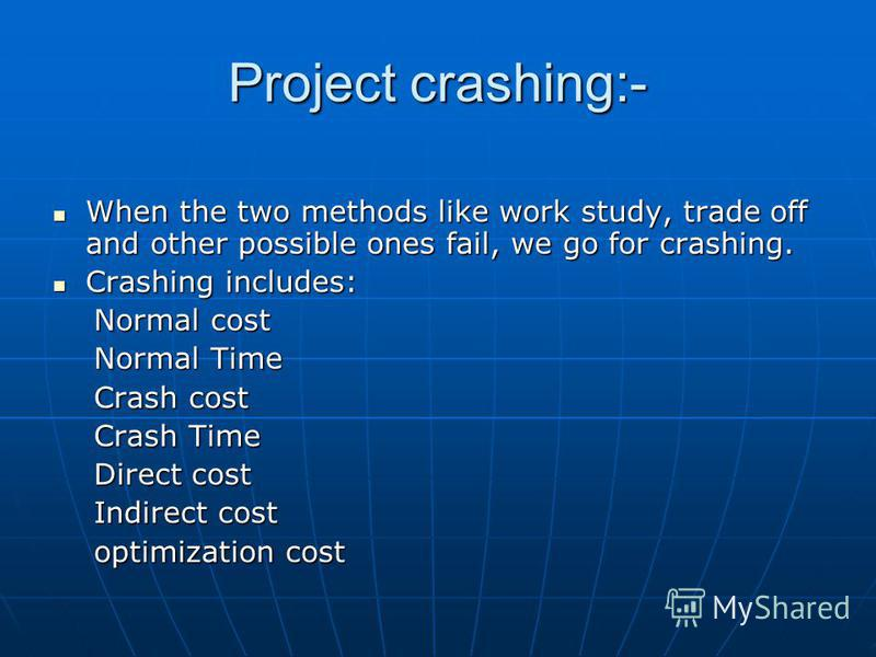 Project crashing:- When the two methods like work study, trade off and other possible ones fail, we go for crashing. When the two methods like work study, trade off and other possible ones fail, we go for crashing. Crashing includes: Crashing include