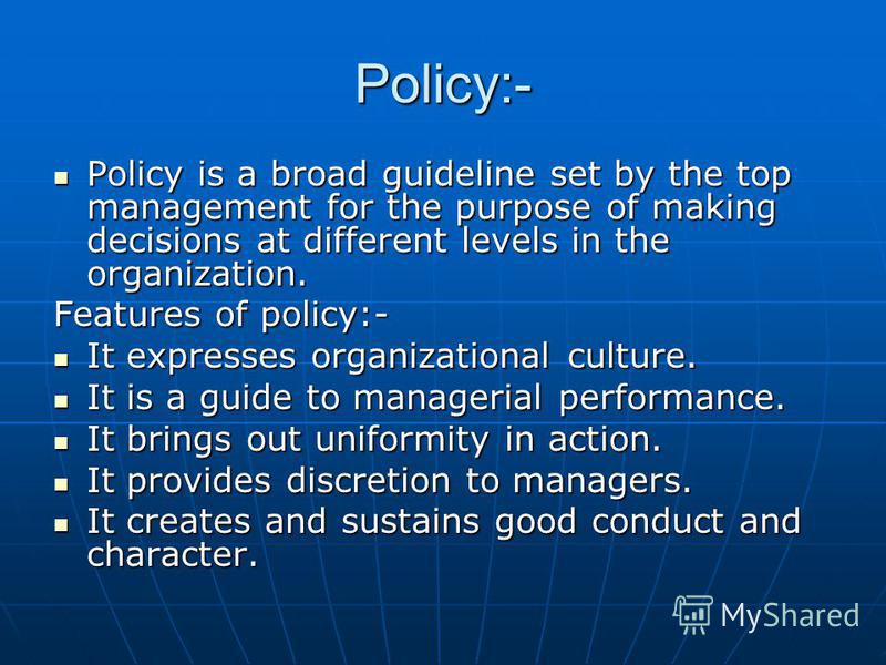 Policy:- Policy is a broad guideline set by the top management for the purpose of making decisions at different levels in the organization. Policy is a broad guideline set by the top management for the purpose of making decisions at different levels