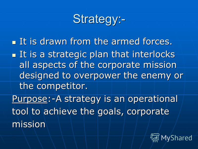 Strategy:- It is drawn from the armed forces. It is drawn from the armed forces. It is a strategic plan that interlocks all aspects of the corporate mission designed to overpower the enemy or the competitor. It is a strategic plan that interlocks all