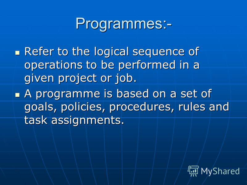 Programmes:- Refer to the logical sequence of operations to be performed in a given project or job. Refer to the logical sequence of operations to be performed in a given project or job. A programme is based on a set of goals, policies, procedures, r
