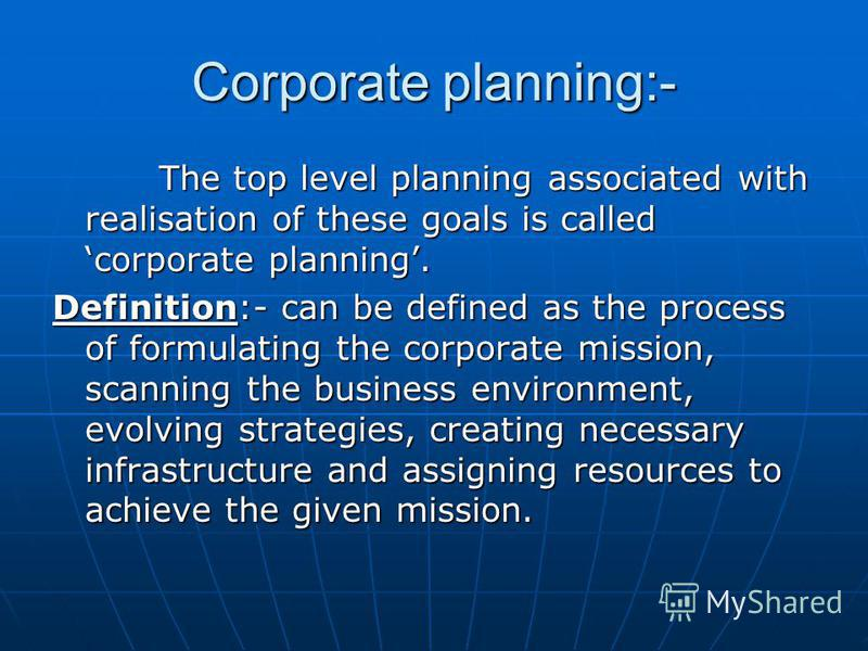 Corporate planning:- The top level planning associated with realisation of these goals is called corporate planning. The top level planning associated with realisation of these goals is called corporate planning. Definition:- can be defined as the pr