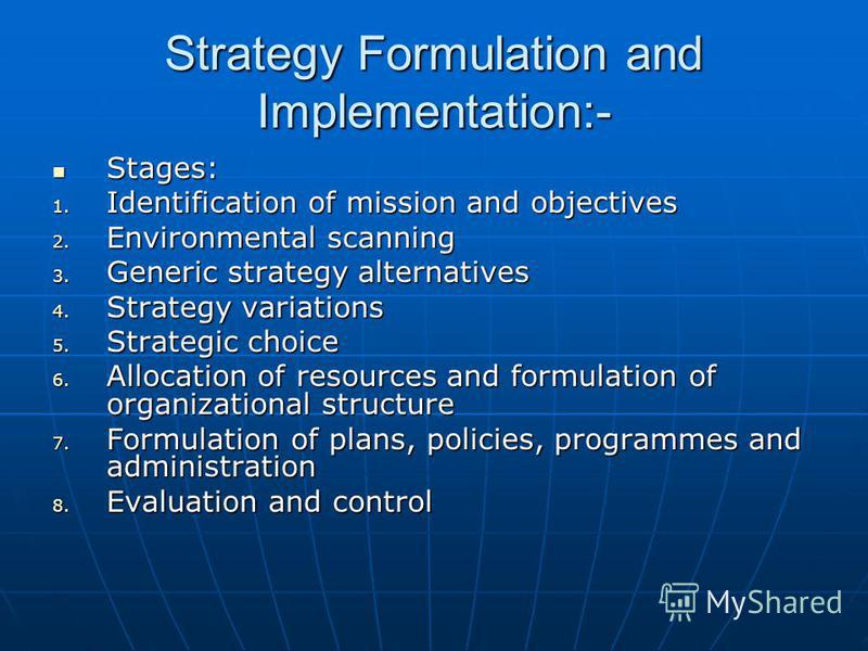 Strategy Formulation and Implementation:- Stages: Stages: 1. Identification of mission and objectives 2. Environmental scanning 3. Generic strategy alternatives 4. Strategy variations 5. Strategic choice 6. Allocation of resources and formulation of