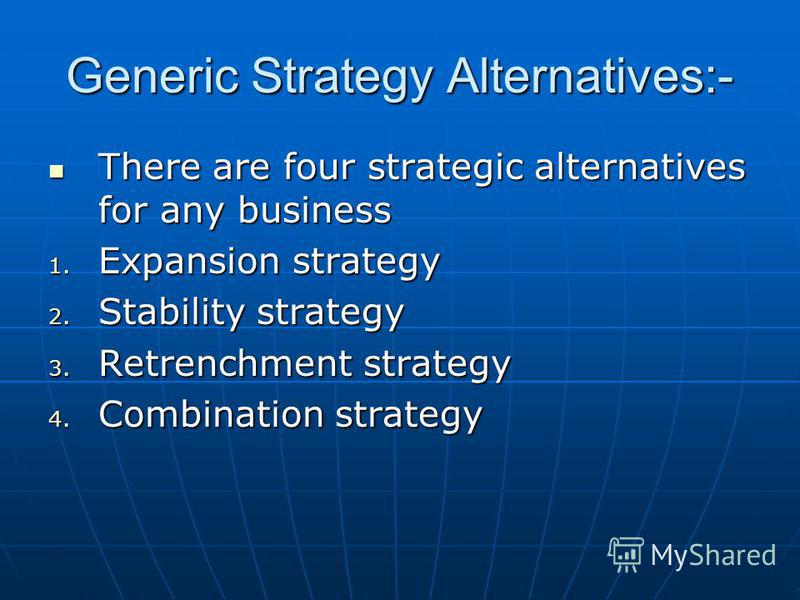 Generic Strategy Alternatives:- There are four strategic alternatives for any business There are four strategic alternatives for any business 1. Expansion strategy 2. Stability strategy 3. Retrenchment strategy 4. Combination strategy