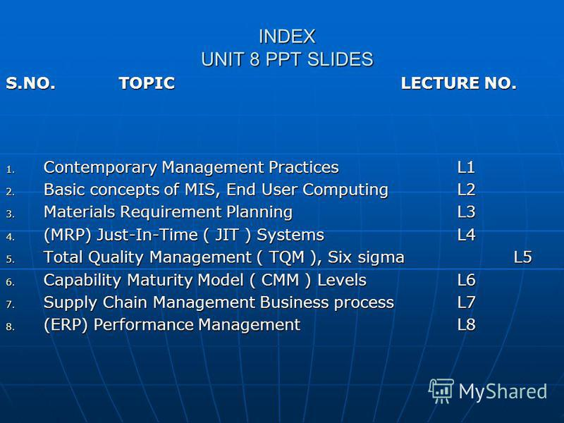 INDEX UNIT 8 PPT SLIDES S.NO. TOPIC LECTURE NO. 1. Contemporary Management PracticesL1 2. Basic concepts of MIS, End User ComputingL2 3. Materials Requirement PlanningL3 4. (MRP) Just-In-Time ( JIT ) SystemsL4 5. Total Quality Management ( TQM ), Six