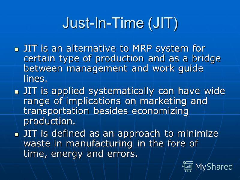 Just-In-Time (JIT) JIT is an alternative to MRP system for certain type of production and as a bridge between management and work guide lines. JIT is an alternative to MRP system for certain type of production and as a bridge between management and w