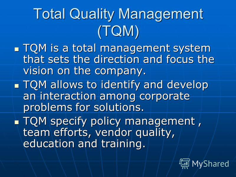 Total Quality Management (TQM) TQM is a total management system that sets the direction and focus the vision on the company. TQM is a total management system that sets the direction and focus the vision on the company. TQM allows to identify and deve