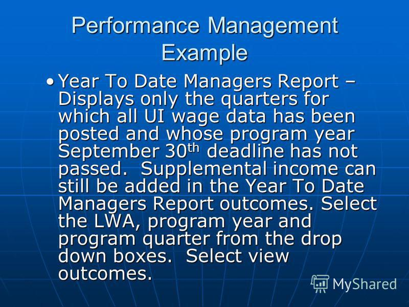 Performance Management Example Year To Date Managers Report – Displays only the quarters for which all UI wage data has been posted and whose program year September 30 th deadline has not passed. Supplemental income can still be added in the Year To