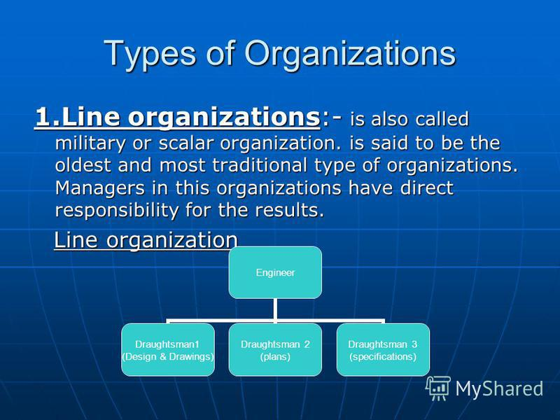 Types of Organizations 1.Line organizations:- is also called military or scalar organization. is said to be the oldest and most traditional type of organizations. Managers in this organizations have direct responsibility for the results. Line organiz