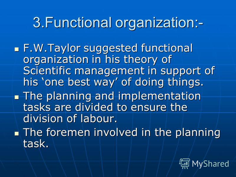 3.Functional organization:- F.W.Taylor suggested functional organization in his theory of Scientific management in support of his one best way of doing things. F.W.Taylor suggested functional organization in his theory of Scientific management in sup