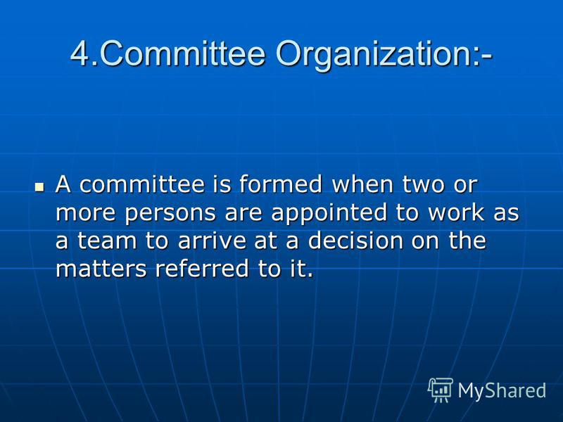 4.Committee Organization:- A committee is formed when two or more persons are appointed to work as a team to arrive at a decision on the matters referred to it. A committee is formed when two or more persons are appointed to work as a team to arrive