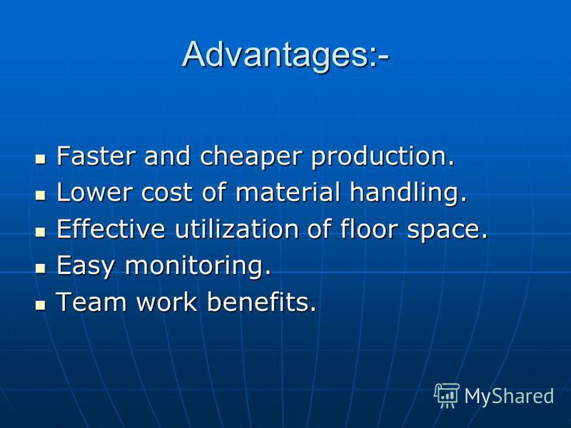 Advantages:- Faster and cheaper production. Faster and cheaper production. Lower cost of material handling. Lower cost of material handling. Effective utilization of floor space. Effective utilization of floor space. Easy monitoring. Easy monitoring.