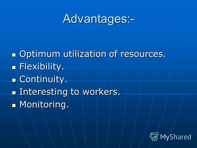 Advantages:- Optimum utilization of resources. Optimum utilization of resources. Flexibility. Flexibility. Continuity. Continuity. Interesting to workers. Interesting to workers. Monitoring. Monitoring.