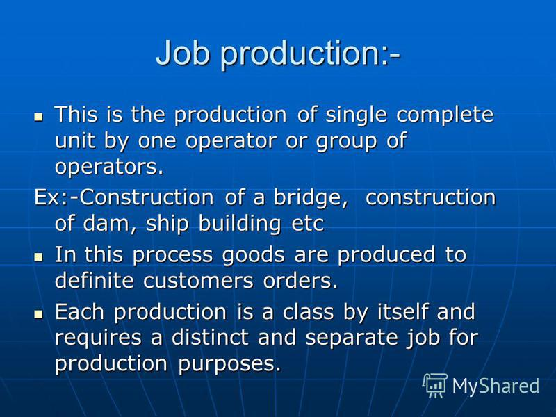 Job production:- This is the production of single complete unit by one operator or group of operators. This is the production of single complete unit by one operator or group of operators. Ex:-Construction of a bridge, construction of dam, ship build