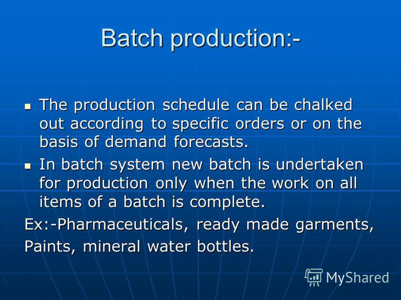 Batch production:- The production schedule can be chalked out according to specific orders or on the basis of demand forecasts. The production schedule can be chalked out according to specific orders or on the basis of demand forecasts. In batch syst