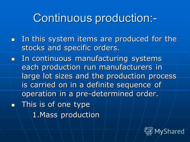 Continuous production:- In this system items are produced for the stocks and specific orders. In this system items are produced for the stocks and specific orders. In continuous manufacturing systems each production run manufacturers in large lot siz