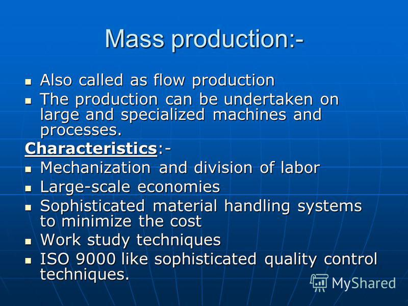 Mass production:- Also called as flow production Also called as flow production The production can be undertaken on large and specialized machines and processes. The production can be undertaken on large and specialized machines and processes. Charac