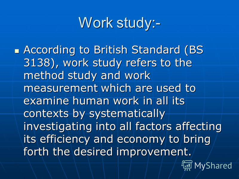 Work study:- According to British Standard (BS 3138), work study refers to the method study and work measurement which are used to examine human work in all its contexts by systematically investigating into all factors affecting its efficiency and ec
