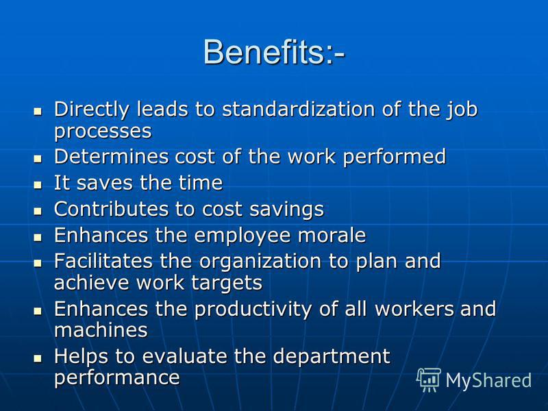 Benefits:- Directly leads to standardization of the job processes Directly leads to standardization of the job processes Determines cost of the work performed Determines cost of the work performed It saves the time It saves the time Contributes to co