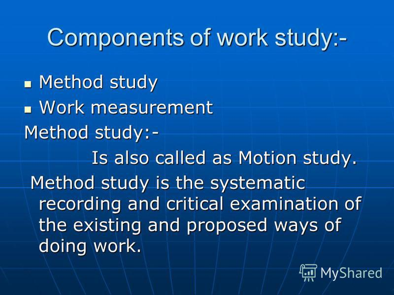 Components of work study:- Method study Method study Work measurement Work measurement Method study:- Is also called as Motion study. Is also called as Motion study. Method study is the systematic recording and critical examination of the existing an