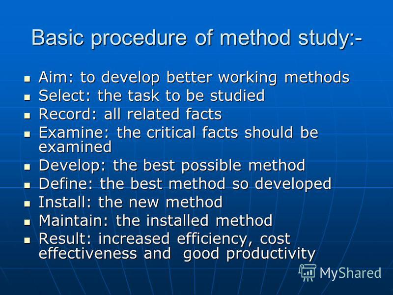 Basic procedure of method study:- Aim: to develop better working methods Aim: to develop better working methods Select: the task to be studied Select: the task to be studied Record: all related facts Record: all related facts Examine: the critical fa