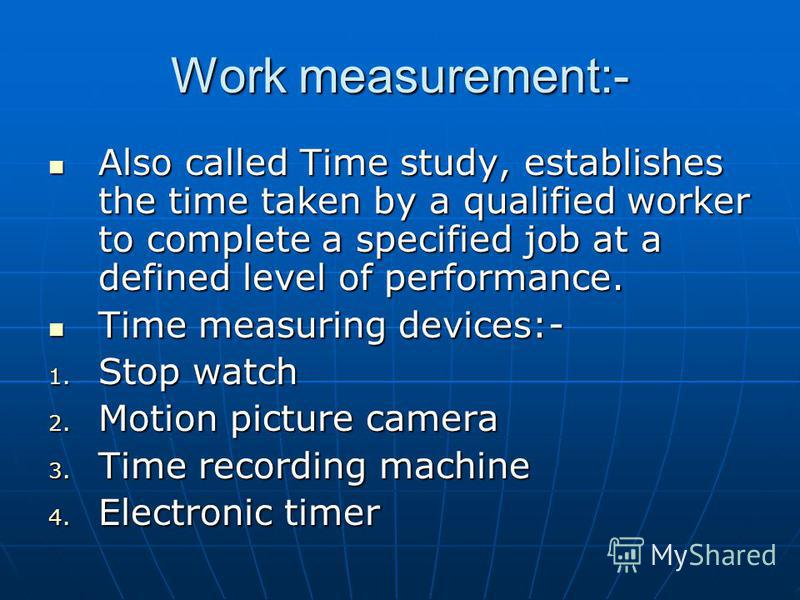 Work measurement:- Also called Time study, establishes the time taken by a qualified worker to complete a specified job at a defined level of performance. Also called Time study, establishes the time taken by a qualified worker to complete a specifie