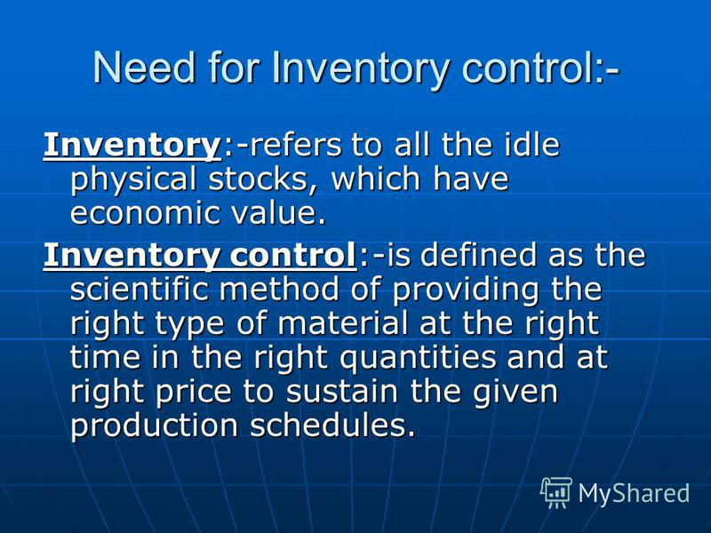 Need for Inventory control:- Inventory:-refers to all the idle physical stocks, which have economic value. Inventory control:-is defined as the scientific method of providing the right type of material at the right time in the right quantities and at