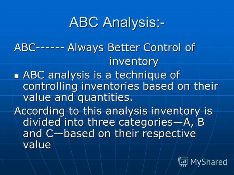 ABC Analysis:- ABC------ Always Better Control of inventory inventory ABC analysis is a technique of controlling inventories based on their value and quantities. ABC analysis is a technique of controlling inventories based on their value and quantiti