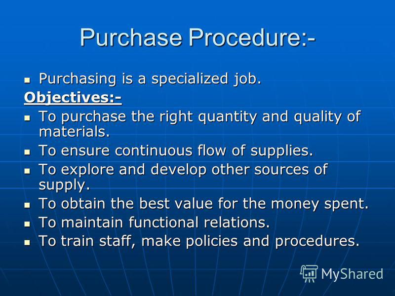 Purchase Procedure:- Purchasing is a specialized job. Purchasing is a specialized job.Objectives:- To purchase the right quantity and quality of materials. To purchase the right quantity and quality of materials. To ensure continuous flow of supplies