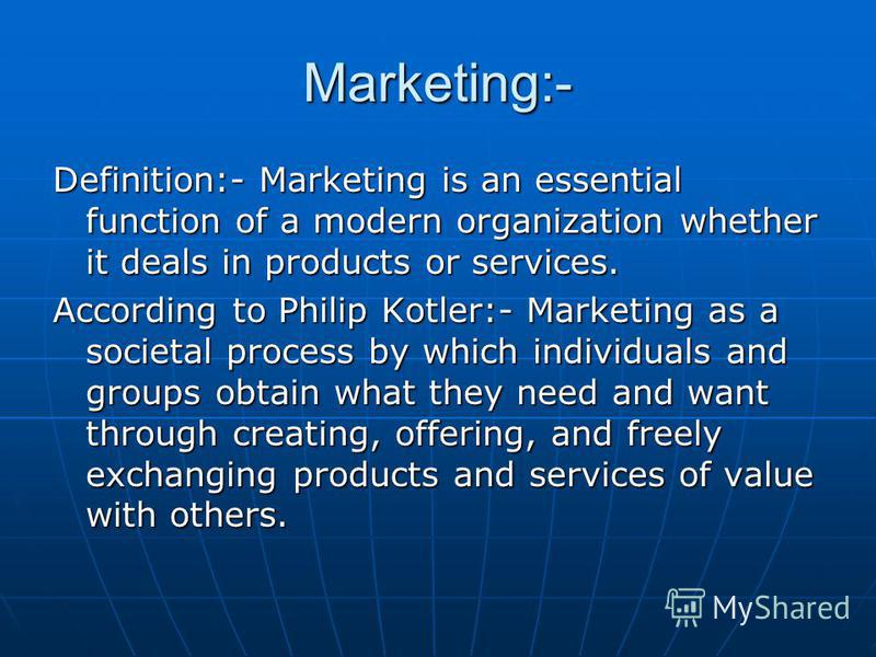 Marketing:- Definition:- Marketing is an essential function of a modern organization whether it deals in products or services. According to Philip Kotler:- Marketing as a societal process by which individuals and groups obtain what they need and want