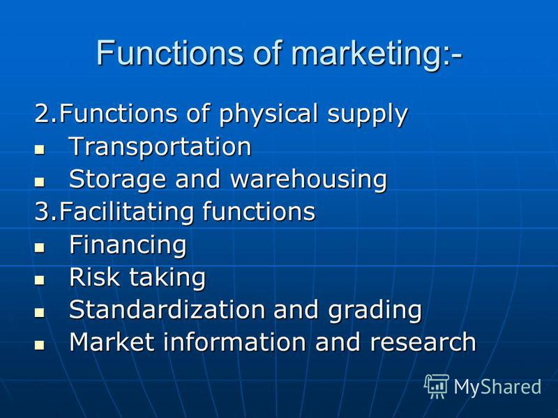 Functions of marketing:- 2.Functions of physical supply Transportation Transportation Storage and warehousing Storage and warehousing 3.Facilitating functions Financing Financing Risk taking Risk taking Standardization and grading Standardization and