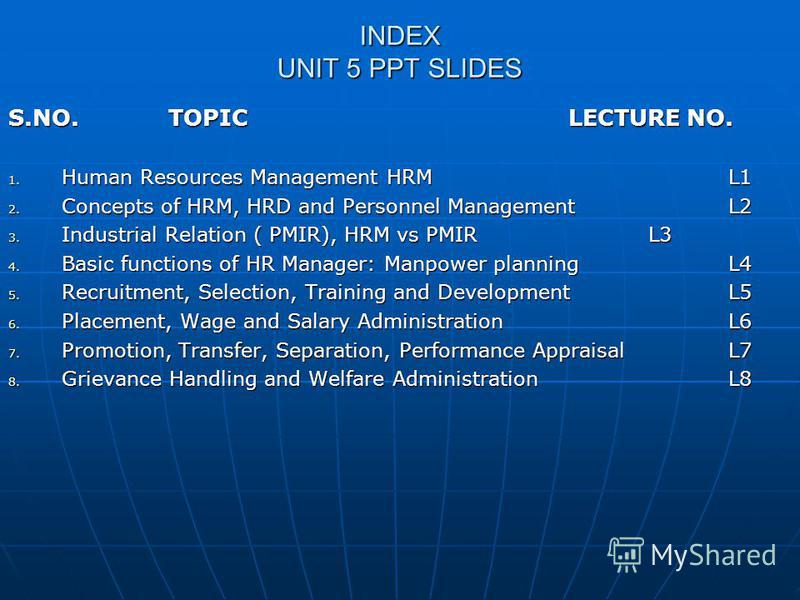 INDEX UNIT 5 PPT SLIDES S.NO. TOPIC LECTURE NO. 1. Human Resources Management HRML1 2. Concepts of HRM, HRD and Personnel ManagementL2 3. Industrial Relation ( PMIR), HRM vs PMIRL3 4. Basic functions of HR Manager: Manpower planningL4 5. Recruitment,