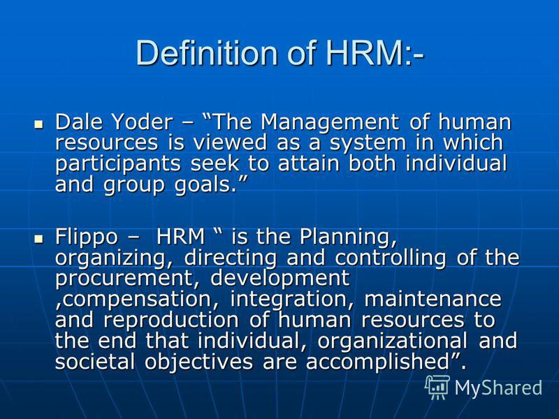 Definition of HRM:- Dale Yoder – The Management of human resources is viewed as a system in which participants seek to attain both individual and group goals. Dale Yoder – The Management of human resources is viewed as a system in which participants