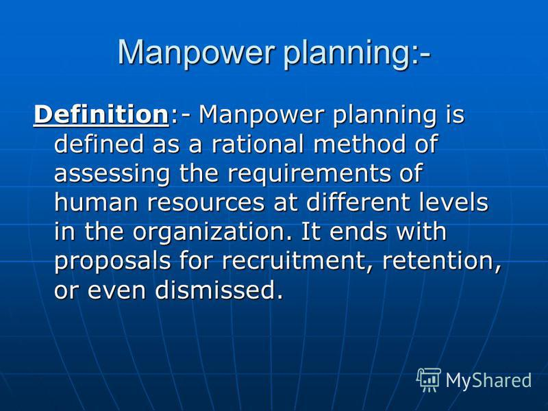 Manpower planning:- Definition:- Manpower planning is defined as a rational method of assessing the requirements of human resources at different levels in the organization. It ends with proposals for recruitment, retention, or even dismissed.