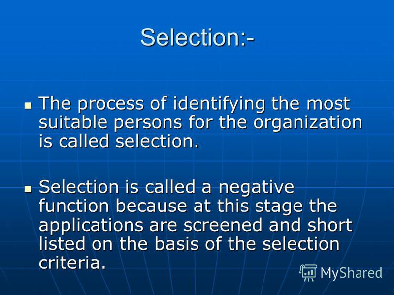 Selection:- The process of identifying the most suitable persons for the organization is called selection. The process of identifying the most suitable persons for the organization is called selection. Selection is called a negative function because