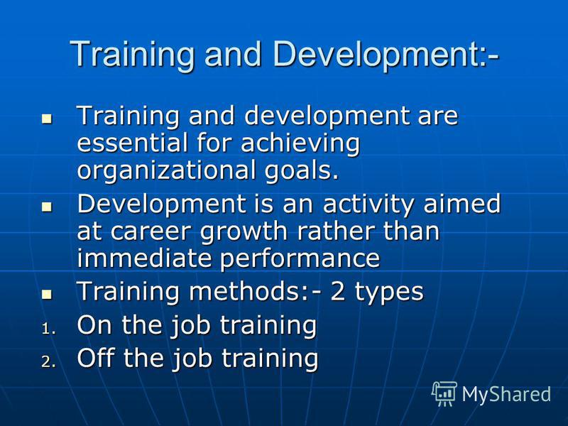 Training and Development:- Training and development are essential for achieving organizational goals. Training and development are essential for achieving organizational goals. Development is an activity aimed at career growth rather than immediate p