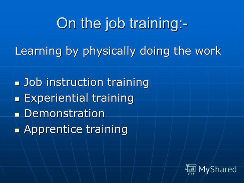 On the job training:- Learning by physically doing the work Job instruction training Job instruction training Experiential training Experiential training Demonstration Demonstration Apprentice training Apprentice training