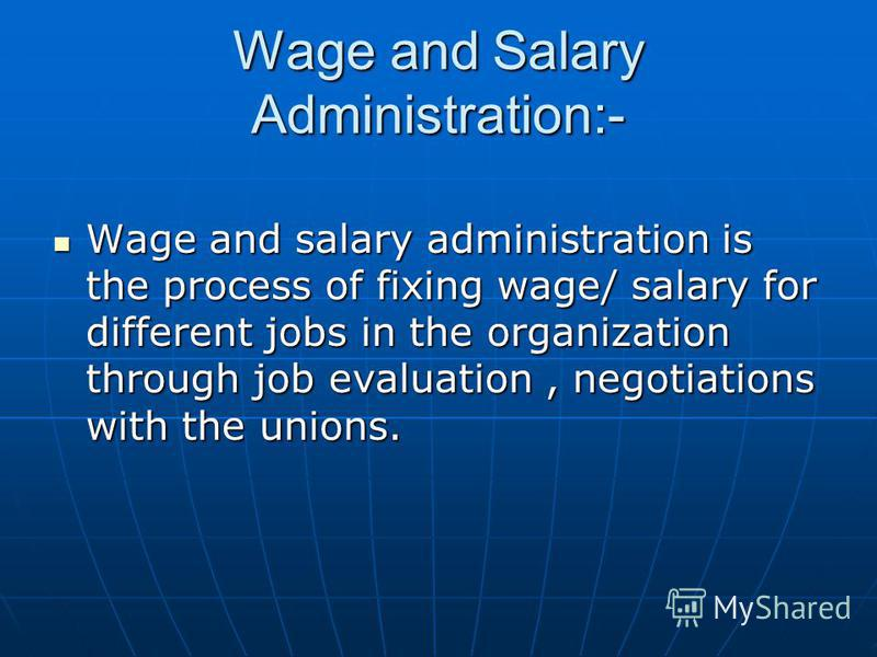 Wage and Salary Administration:- Wage and salary administration is the process of fixing wage/ salary for different jobs in the organization through job evaluation, negotiations with the unions. Wage and salary administration is the process of fixing