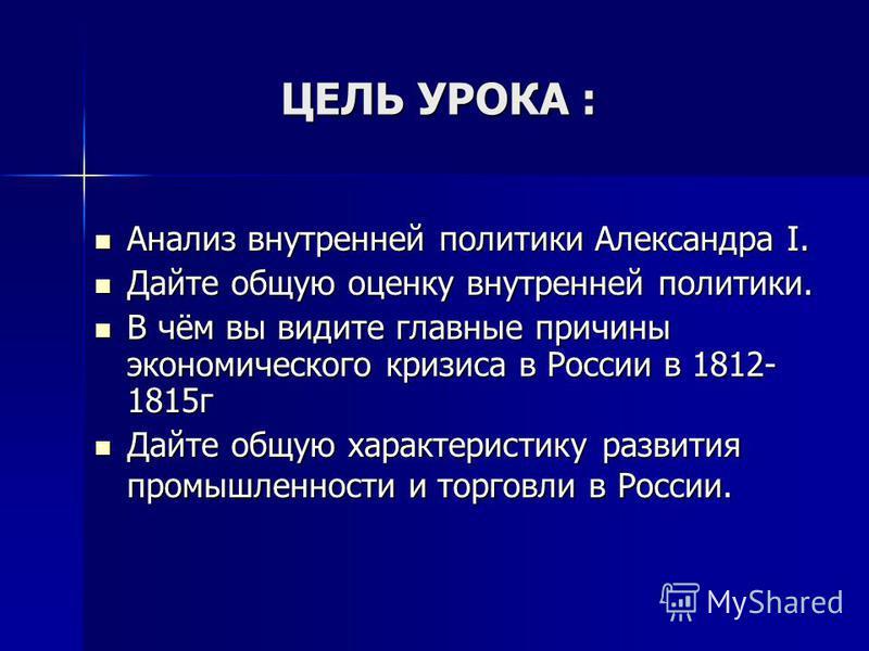ЦЕЛЬ УРОКА : Анализ внутренней политики Александра I. Анализ внутренней политики Александра I. Дайте общую оценку внутренней политики. Дайте общую оценку внутренней политики. В чём вы видите главные причины экономического кризиса в России в 1812- 181