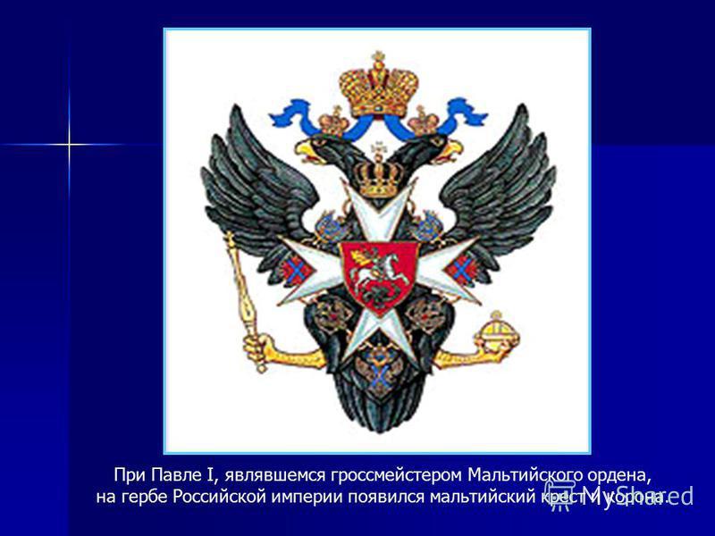 При Павле I, являвшемся гроссмейстером Мальтийского ордена, на гербе Российской империи появился мальтийский крест и корона.