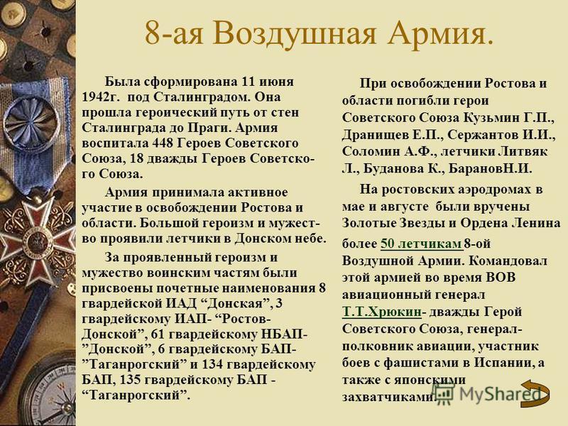 8-ая Воздушная Армия. Была сформирована 11 июня 1942 г. под Сталинградом. Она прошла героический путь от стен Сталинграда до Праги. Армия воспитала 448 Героев Советского Союза, 18 дважды Героев Советско- го Союза. Армия принимала активное участие в о