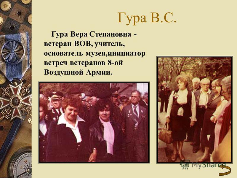 Гура В.С. Гура Вера Степановна - ветеран ВОВ, учитель, основатель музея,инициатор встреч ветеранов 8-ой Воздушной Армии.