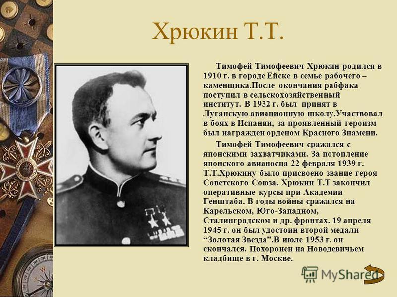 Хрюкин Т.Т. Тимофей Тимофеевич Хрюкин родился в 1910 г. в городе Ейске в семье рабочего – каменщика.После окончания рабфака поступил в сельскохозяйственный институт. В 1932 г. был принят в Луганскую авиационную школу.Участвовал в боях в Испании, за п